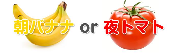 朝バナナor夜トマト